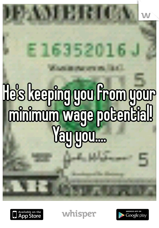He's keeping you from your minimum wage potential! Yay you....