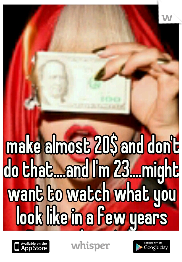 I make almost 20$ and don't do that....and I'm 23....might want to watch what you look like in a few years Beauty doesn't last.