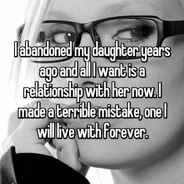 I abandoned my daughter years ago and all I want is a relationship with her now. I made a terrible mistake, one I will live with forever.