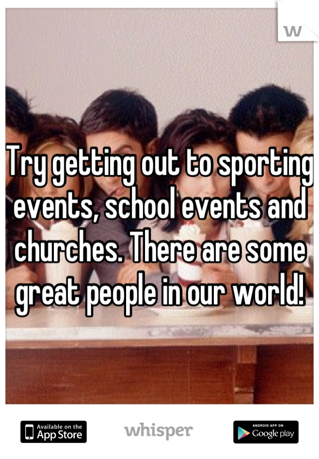 Try getting out to sporting events, school events and churches. There are some great people in our world!