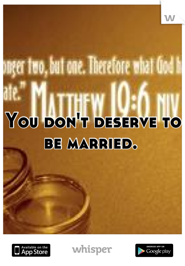 You don't deserve to be married.