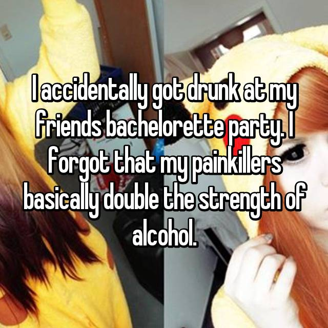 I accidentally got drunk at my friends bachelorette party. I forgot that my painkillers basically double the strength of alcohol.