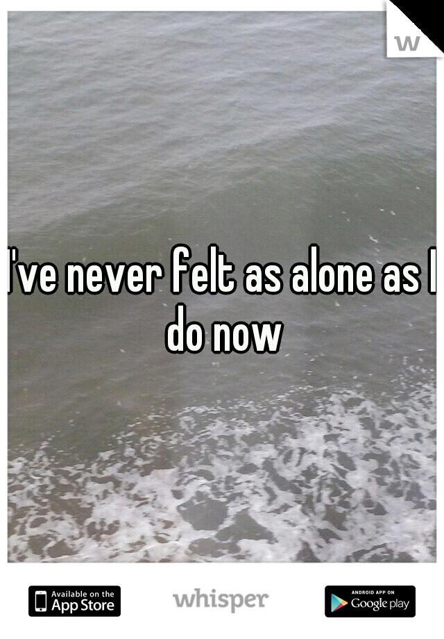 I've never felt as alone as I do now