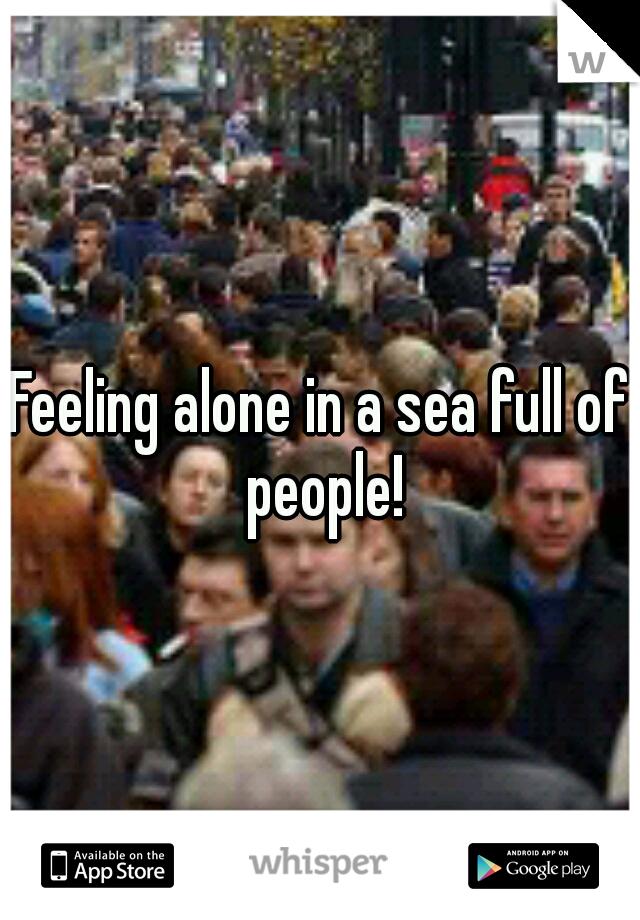 Feeling alone in a sea full of people!
