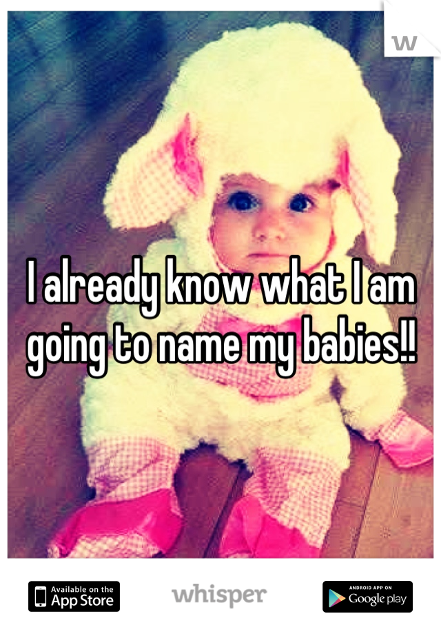 I already know what I am going to name my babies!!