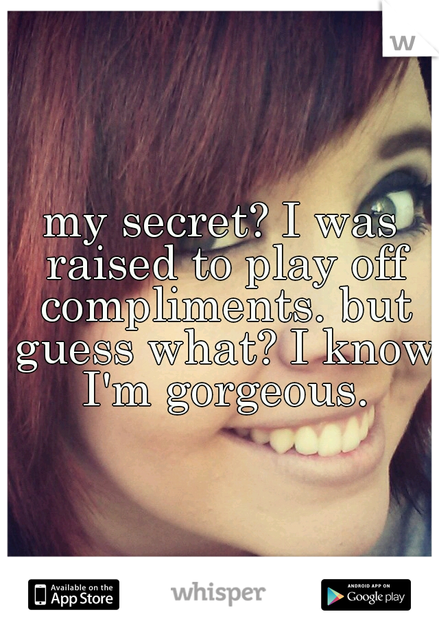 my secret? I was raised to play off compliments. but guess what? I know I'm gorgeous.