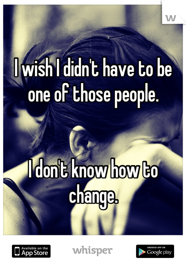 I wish I didn't have to be one of those people.   I don't know how to change.