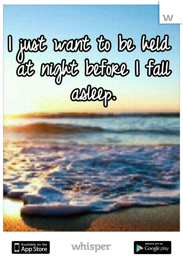 I just want to be held at night before I fall asleep.