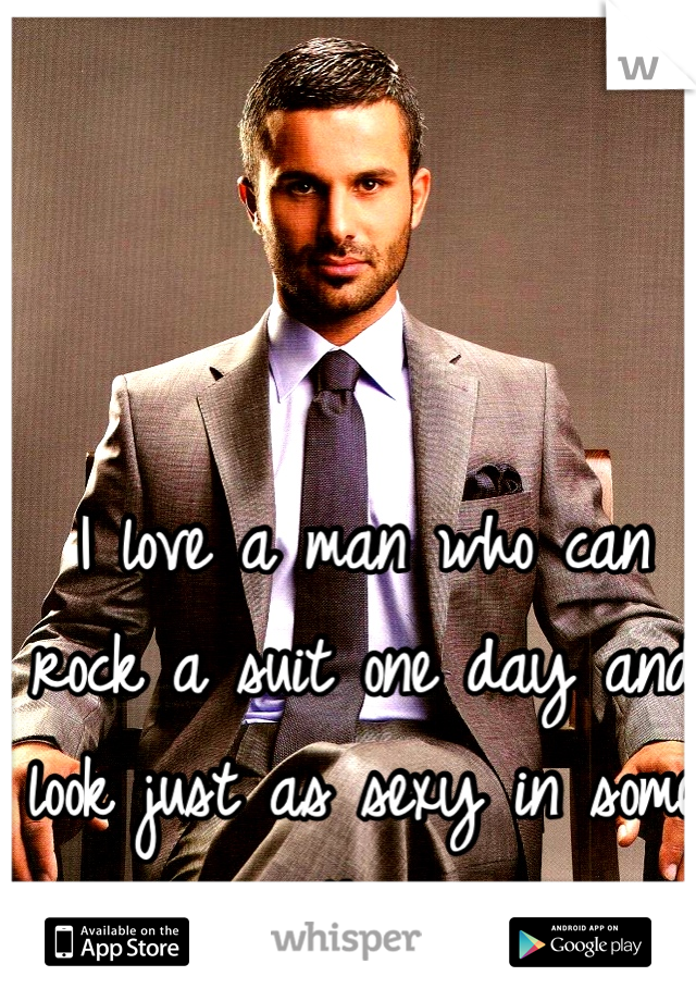 I love a man who can rock a suit one day and look just as sexy in some jeans the next.