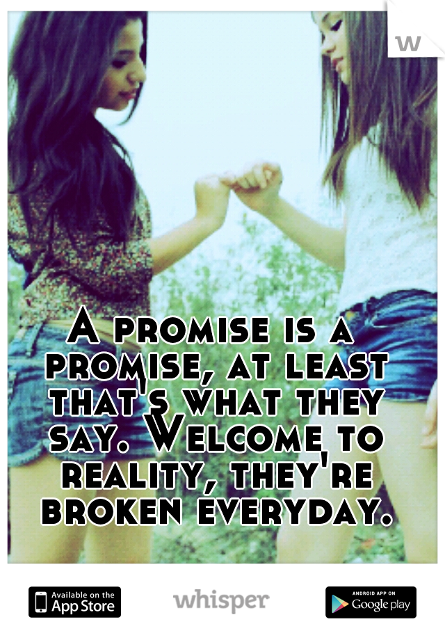 A promise is a promise, at least that's what they say. Welcome to reality, they're broken everyday.