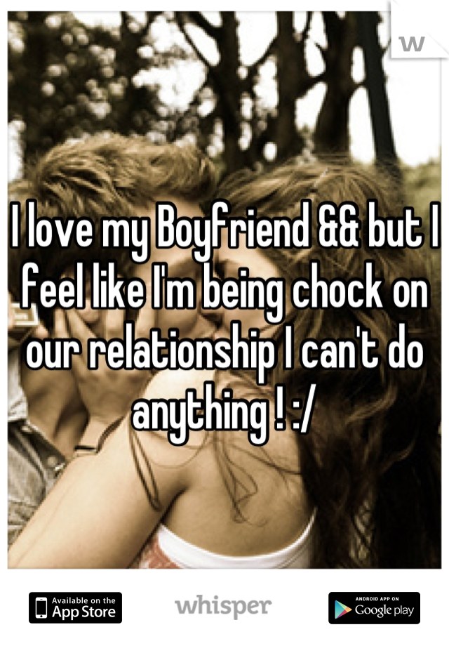 I love my Boyfriend && but I feel like I'm being chock on our relationship I can't do anything ! :/