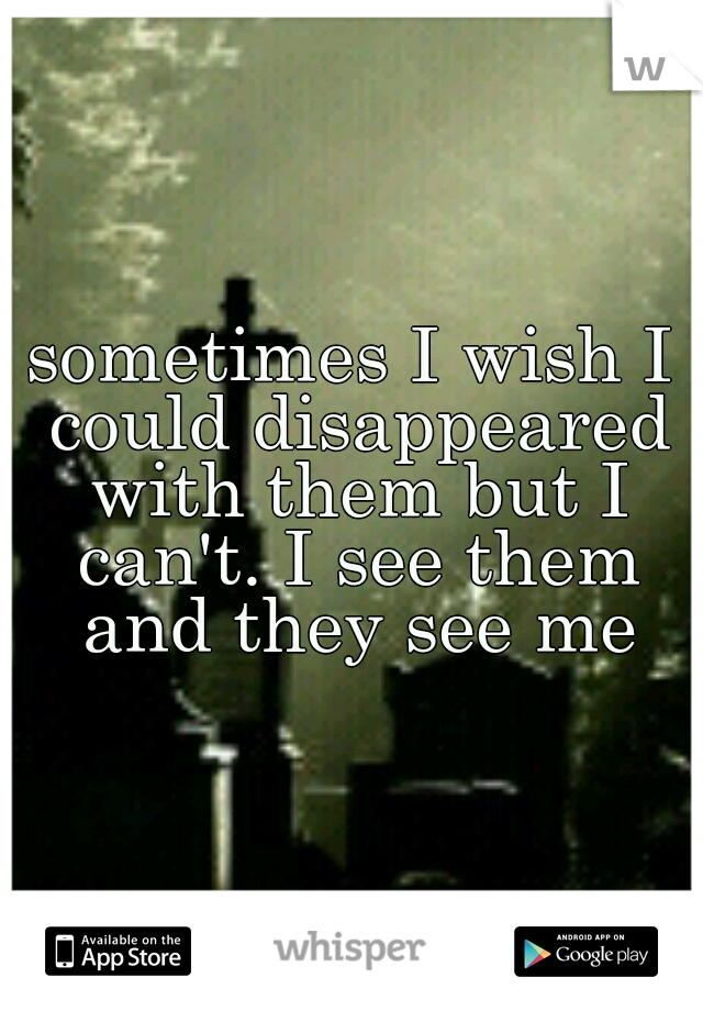 sometimes I wish I could disappeared with them but I can't. I see them and they see me