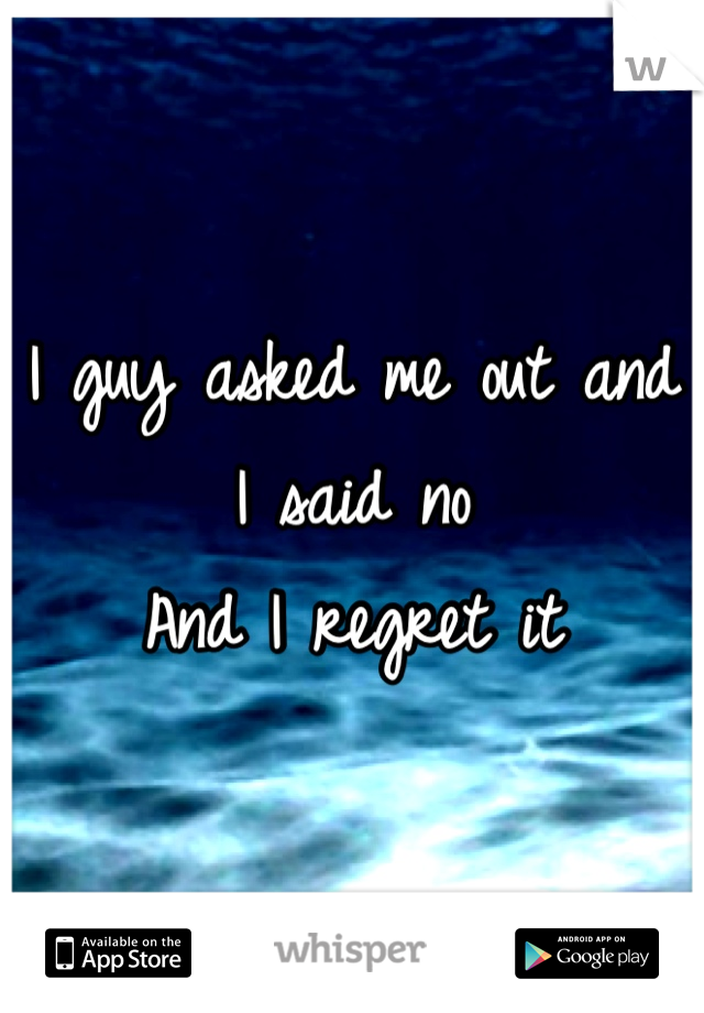 I guy asked me out and I said no  And I regret it