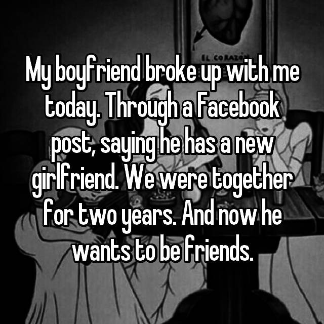 My boyfriend broke up with me today. Through a Facebook post, saying he has a new girlfriend. We were together for two years. And now he wants to be friends.
