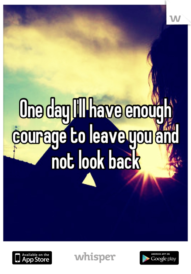 One day I'll have enough courage to leave you and not look back