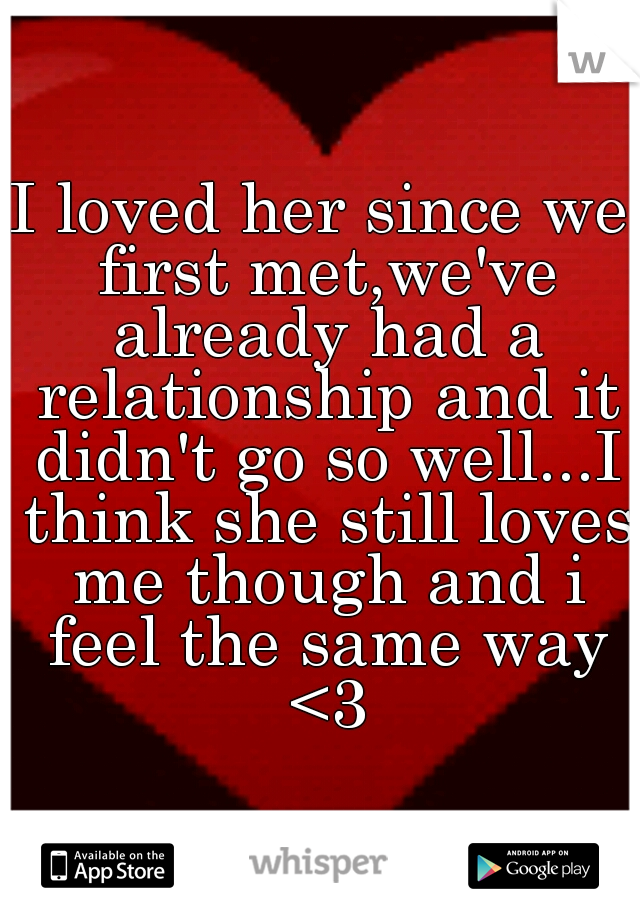 I loved her since we first met,we've already had a relationship and it didn't go so well...I think she still loves me though and i feel the same way <3