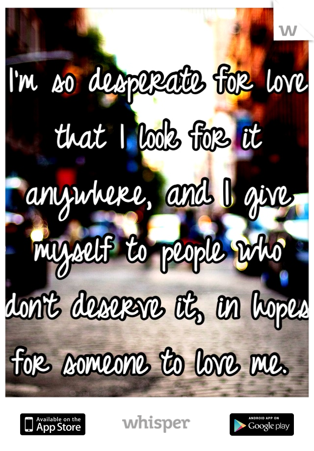 I'm so desperate for love that I look for it anywhere, and I give myself to people who don't deserve it, in hopes for someone to love me.
