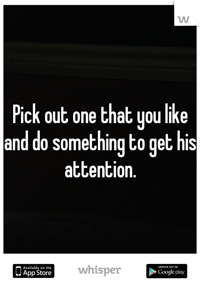 Pick out one that you like and do something to get his attention.