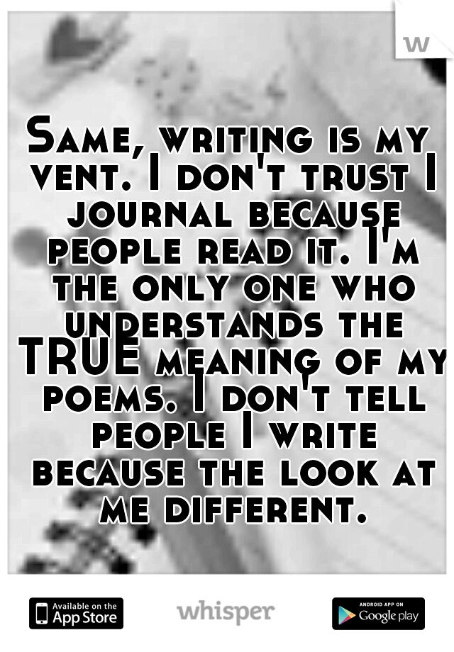 Same, writing is my vent  I don't trust I journal because