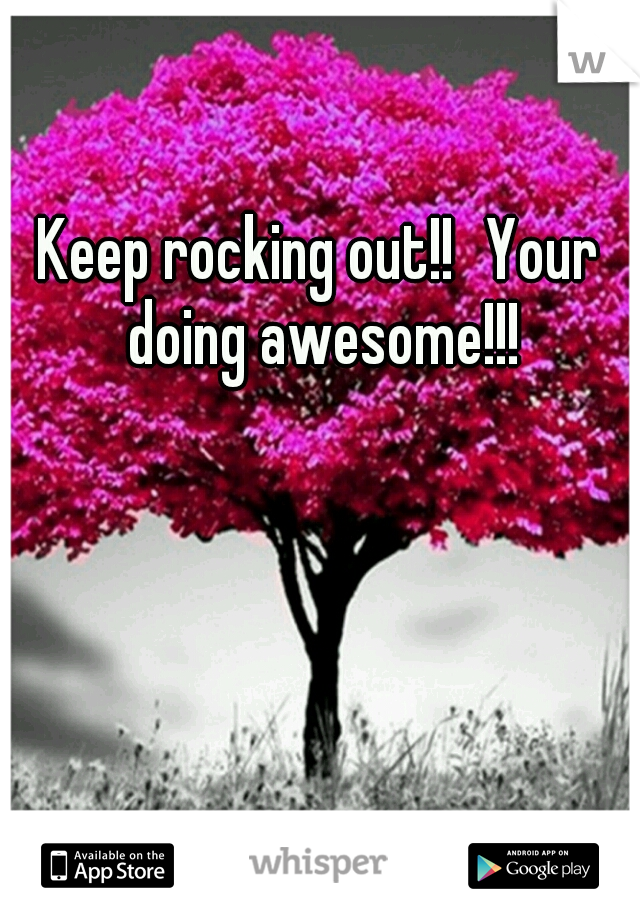 Keep rocking out your doing awesome