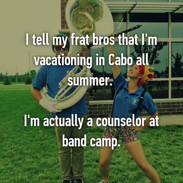 I tell my frat bros that I'm vacationing in Cabo all summer.   I'm actually a counselor at band camp.