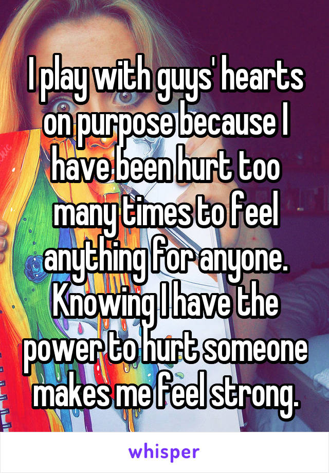 I play with guys' hearts on purpose because I have been hurt too many times to feel anything for anyone. Knowing I have the power to hurt someone makes me feel strong.