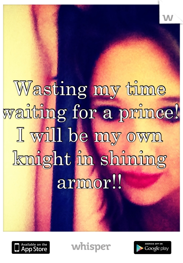 Wasting my time waiting for a prince! I will be my own knight in shining armor!!