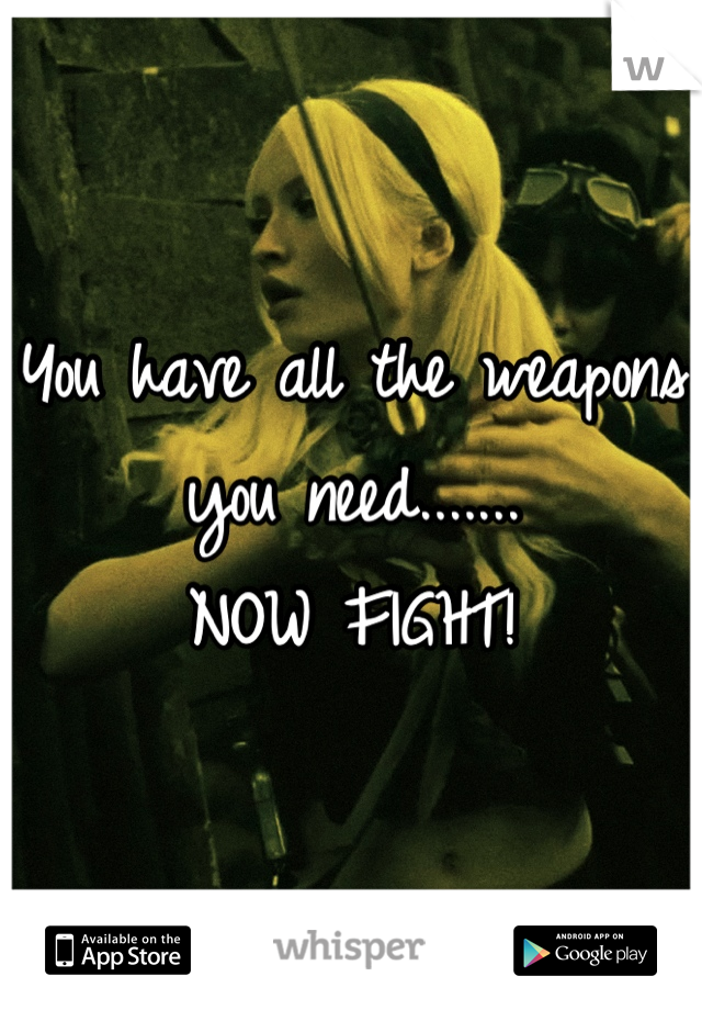 You have all the weapons you need....... NOW FIGHT!