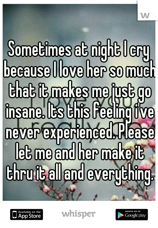 Sometimes at night I cry because I love her so much that it makes me just go insane. Its this feeling i've never experienced. Please let me and her make it thru it all and everything.