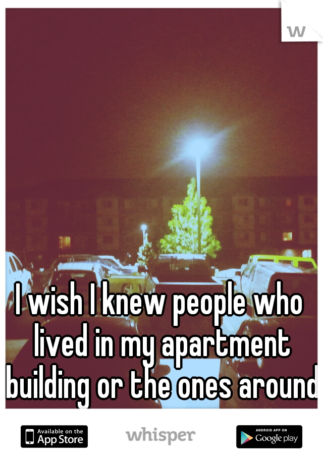 I wish I knew people who lived in my apartment building or the ones around me