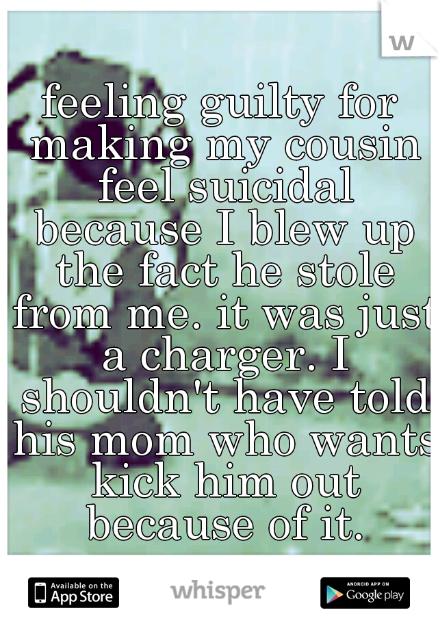 feeling guilty for making my cousin feel suicidal because I blew up the fact he stole from me. it was just a charger. I shouldn't have told his mom who wants kick him out because of it.