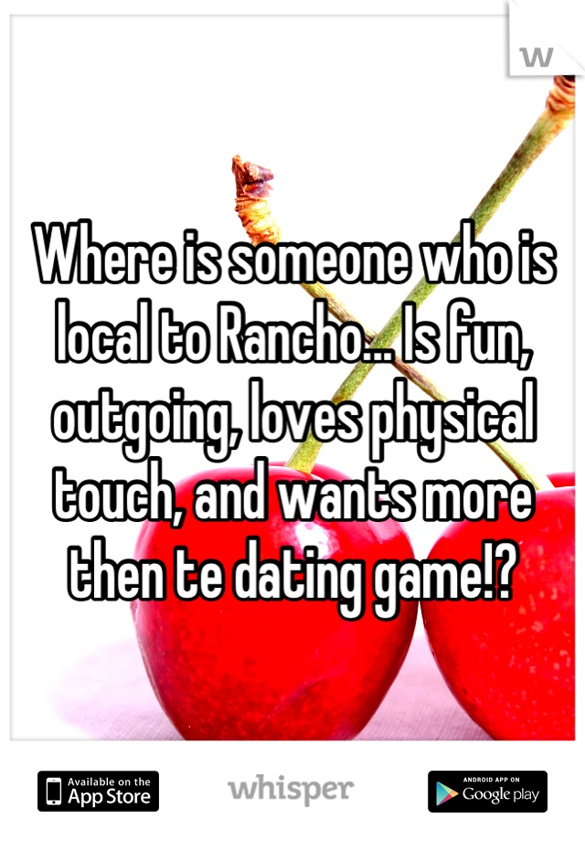Where is someone who is local to Rancho... Is fun, outgoing, loves physical touch, and wants more then te dating game!?