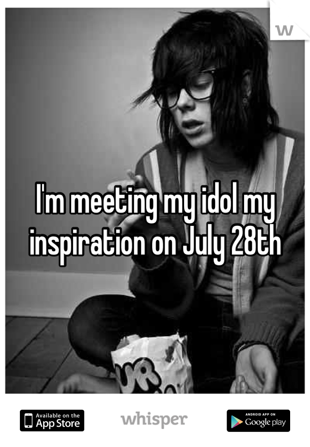 I'm meeting my idol my inspiration on July 28th