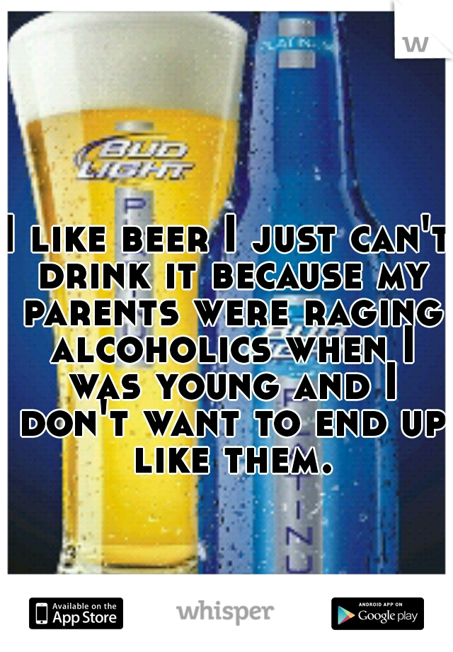 I like beer I just can't drink it because my parents were raging alcoholics when I was young and I don't want to end up like them.