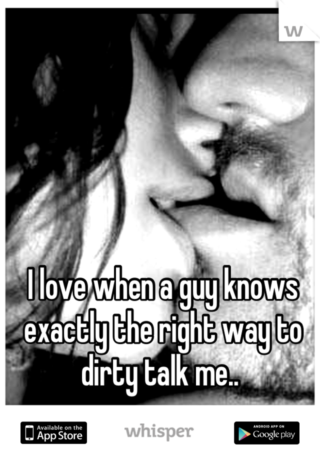 I love when a guy knows exactly the right way to dirty talk me..