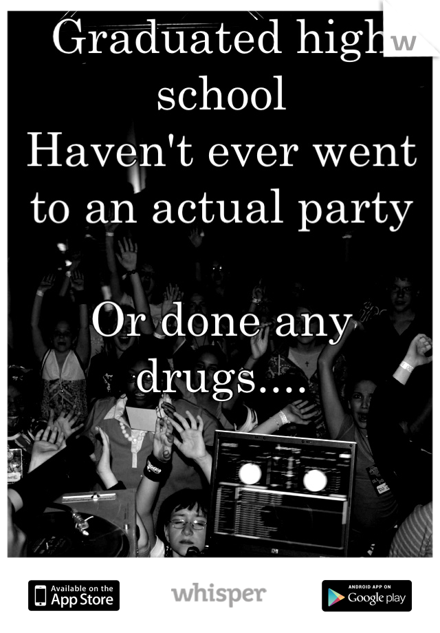 Graduated high school  Haven't ever went to an actual party  Or done any drugs....