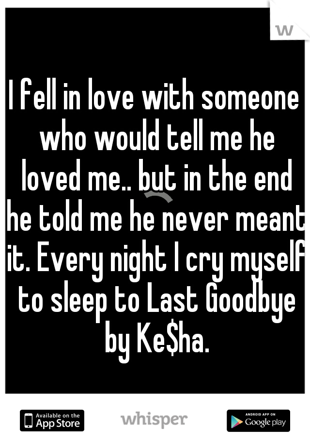 I fell in love with someone who would tell me he loved me.. but in the end he told me he never meant it. Every night I cry myself to sleep to Last Goodbye by Ke$ha.