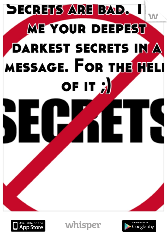 Secrets are bad. Tell me your deepest darkest secrets in a message. For the hell of it ;)
