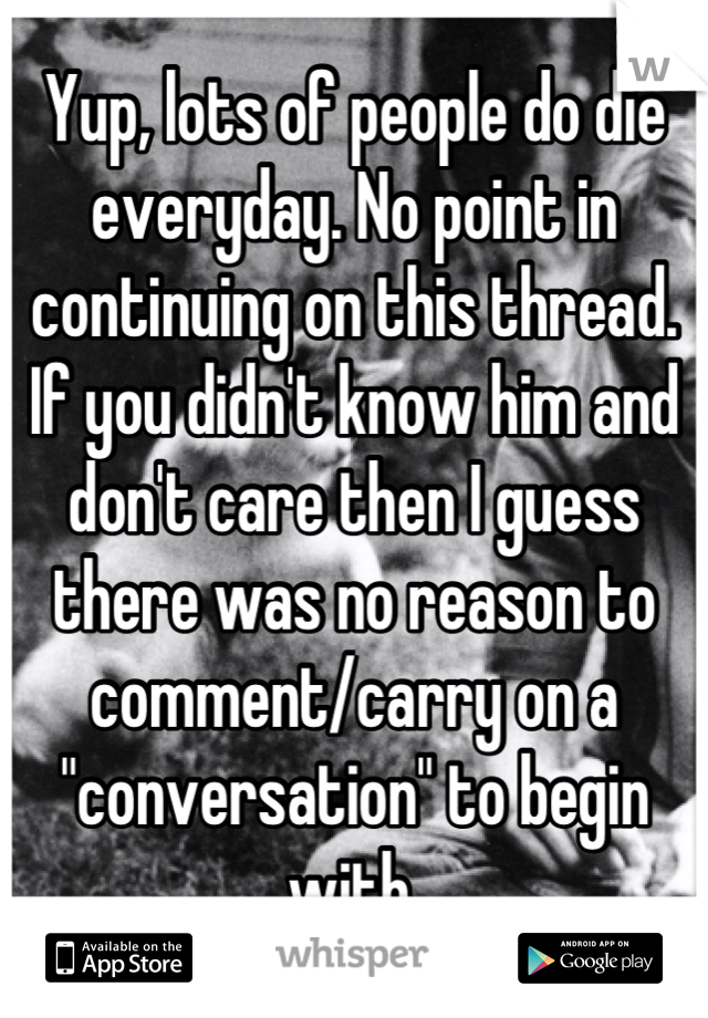 """Yup, lots of people do die everyday. No point in continuing on this thread. If you didn't know him and don't care then I guess there was no reason to comment/carry on a """"conversation"""" to begin with."""