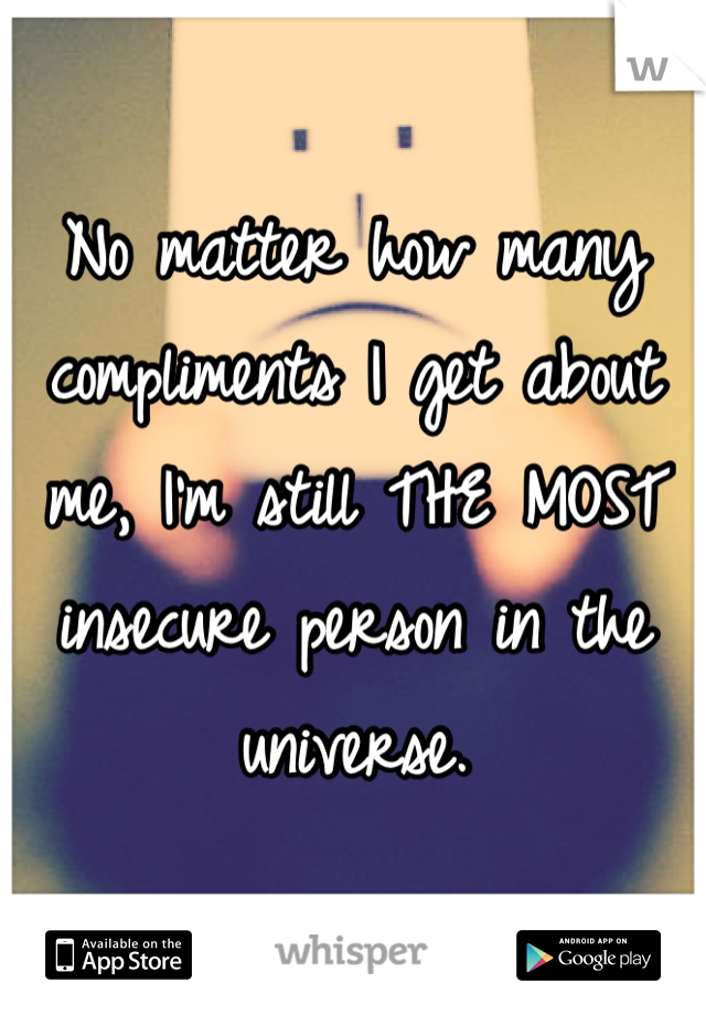 No matter how many compliments I get about me, I'm still THE MOST insecure person in the universe.