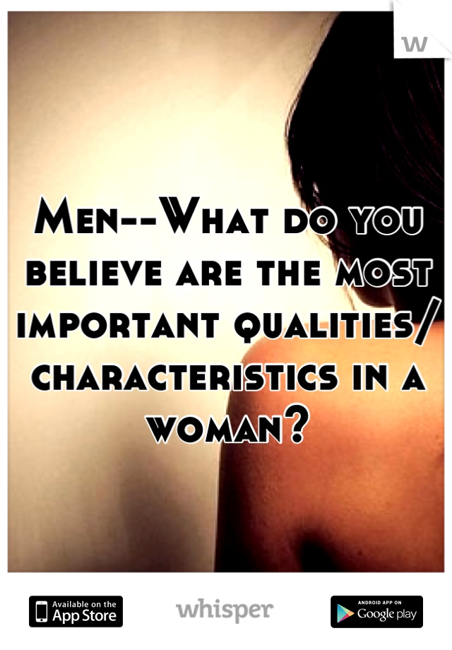 Men--What do you believe are the most important qualities/ characteristics in a woman?