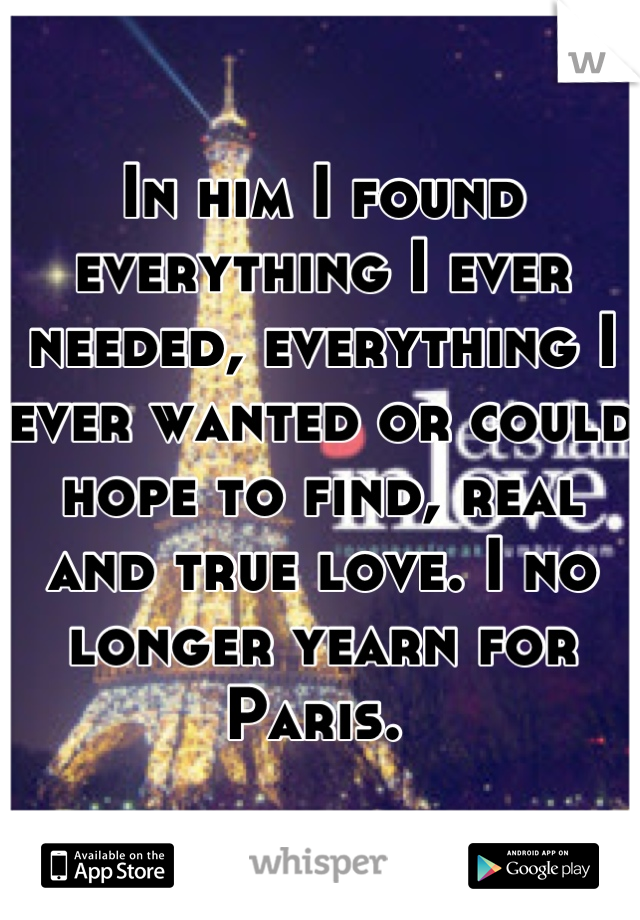 In him I found everything I ever needed, everything I ever wanted or could hope to find, real and true love. I no longer yearn for Paris.
