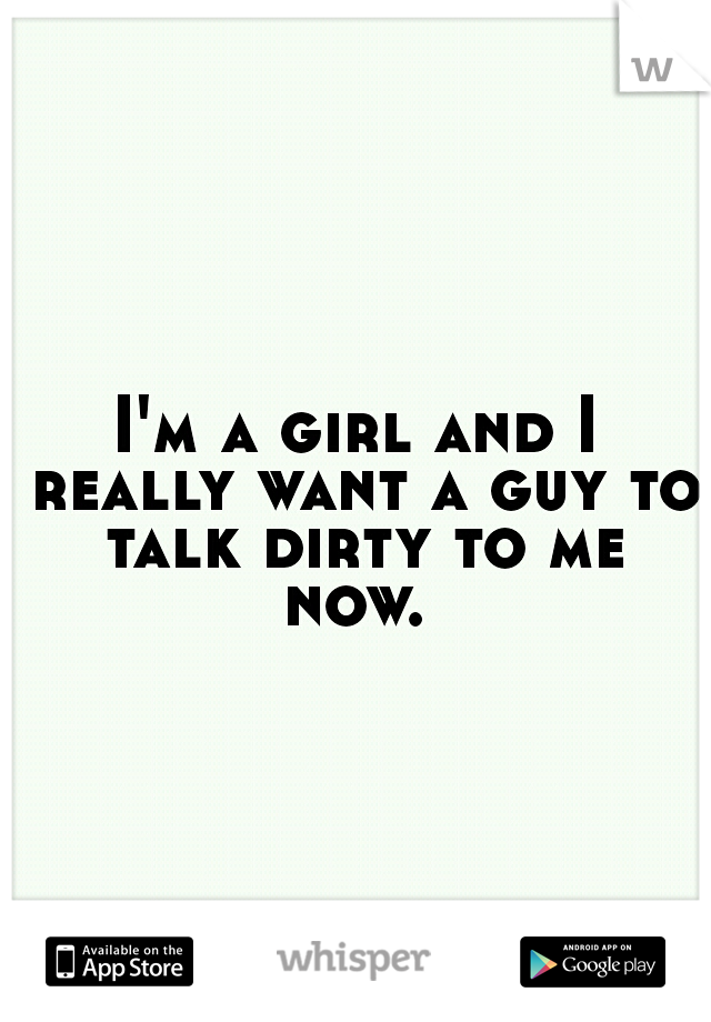 I'm a girl and I really want a guy to talk dirty to me now.