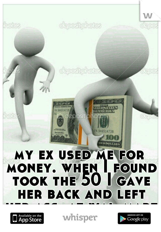 my ex used me for money. when I found took the 50 I gave her back and left her ass  at wal-mart