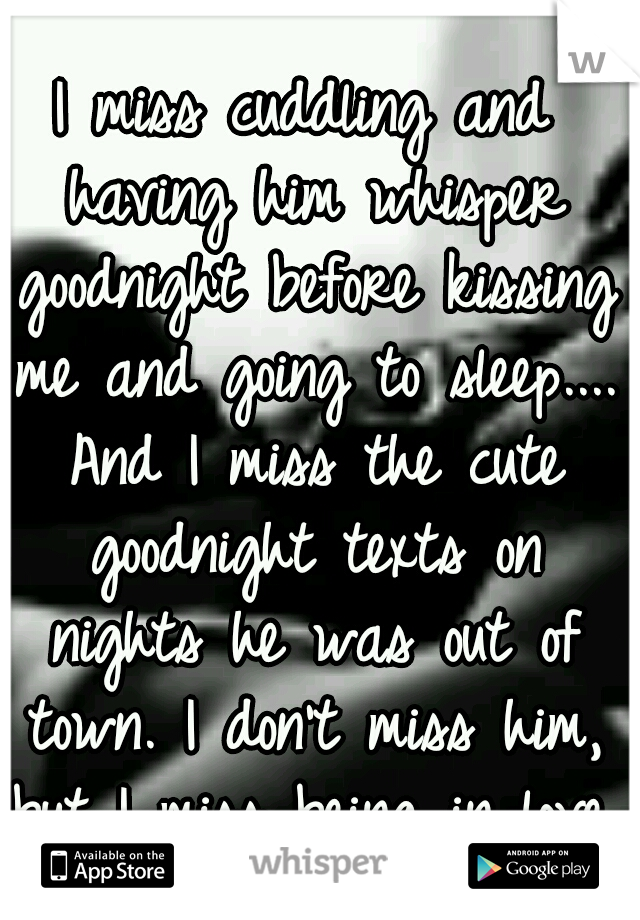 I miss cuddling and having him whisper goodnight before kissing me and going to sleep.... And I miss the cute goodnight texts on nights he was out of town. I don't miss him, but I miss being in love.