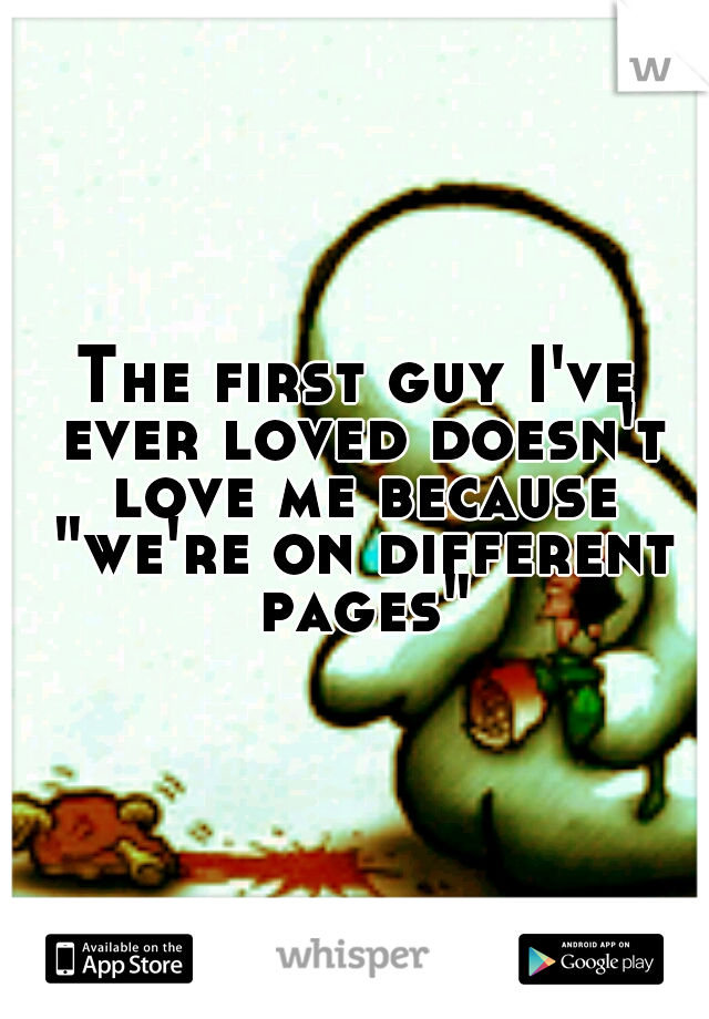 """The first guy I've ever loved doesn't love me because """"we're on different pages"""""""