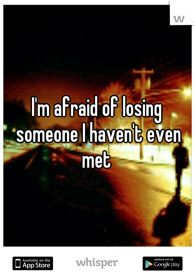 I'm afraid of losing someone I haven't even met