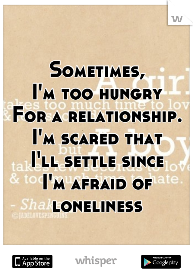 Sometimes, I'm too hungry For a relationship. I'm scared that  I'll settle since  I'm afraid of loneliness