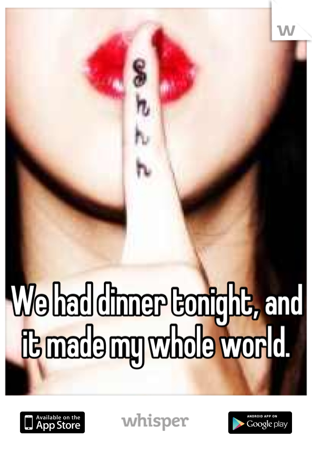 We had dinner tonight, and it made my whole world.