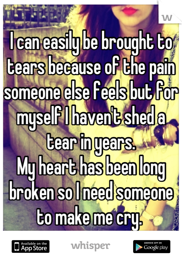 I can easily be brought to tears because of the pain someone else feels but for myself I haven't shed a tear in years.  My heart has been long broken so I need someone to make me cry.